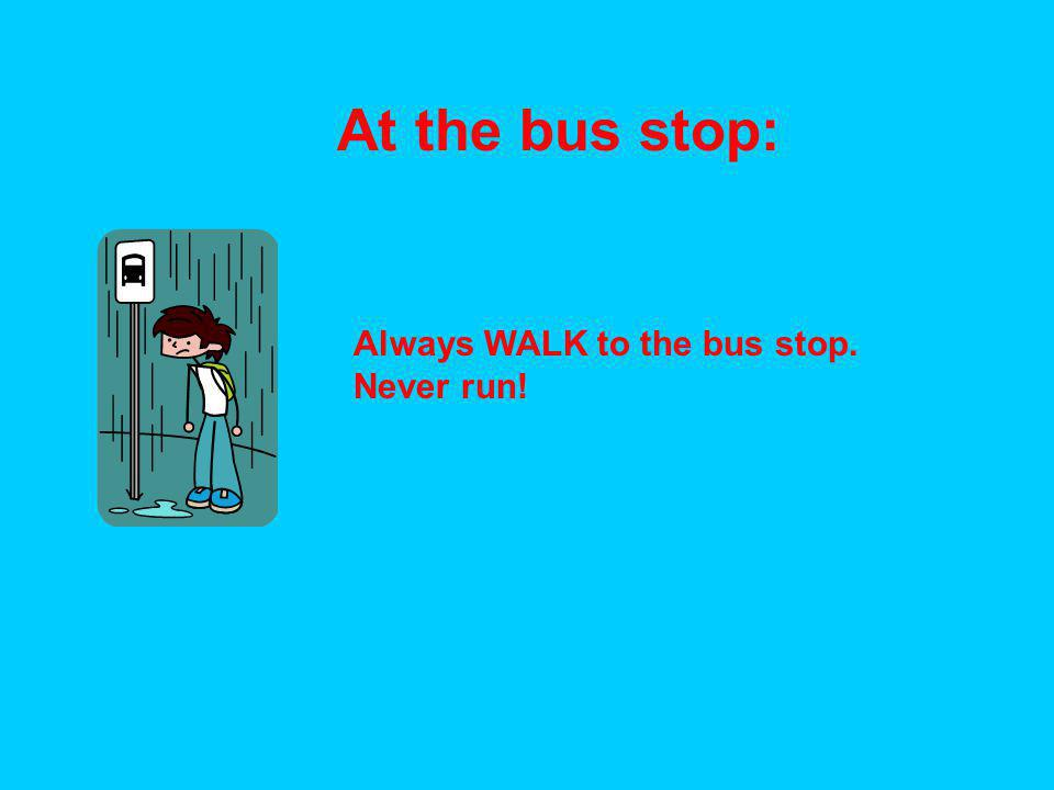 At the bus stop: Always WALK to the bus stop. Never run!