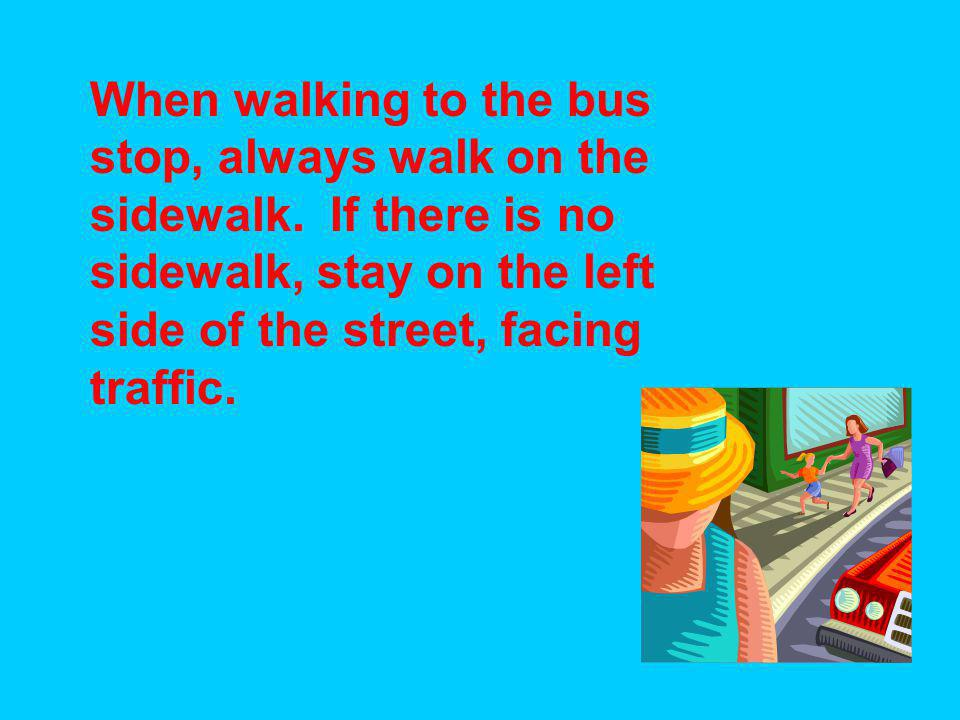 When walking to the bus stop, always walk on the sidewalk