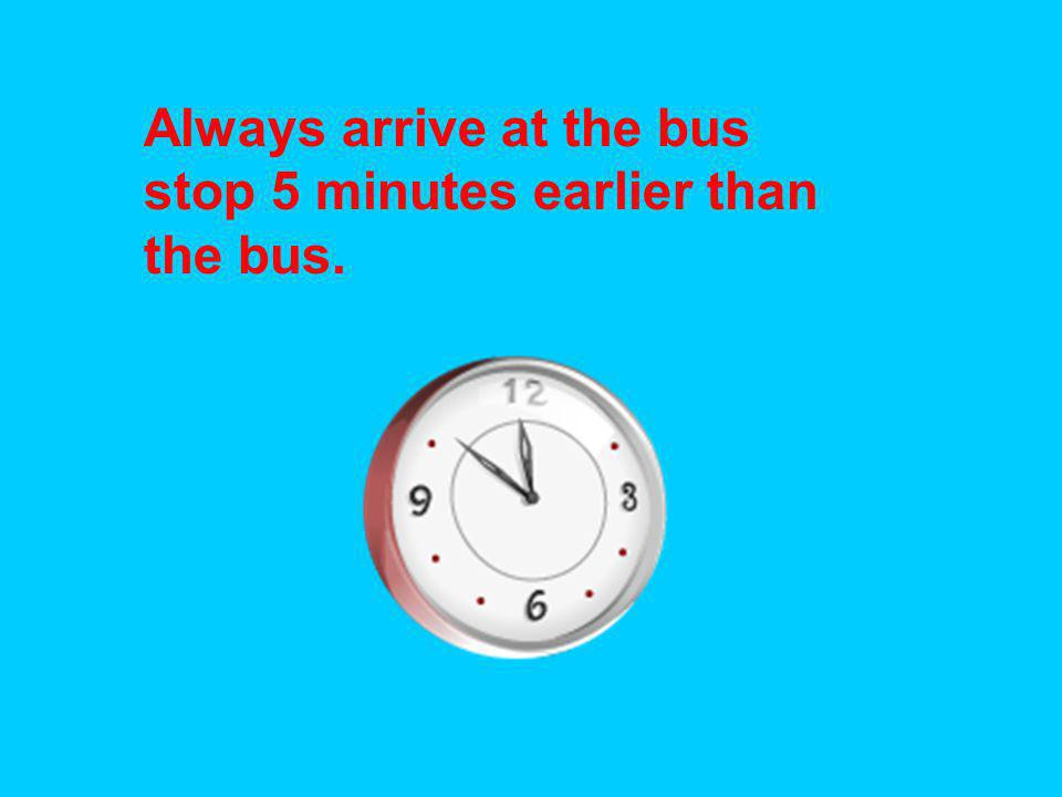 Always arrive at the bus stop 5 minutes earlier than the bus.