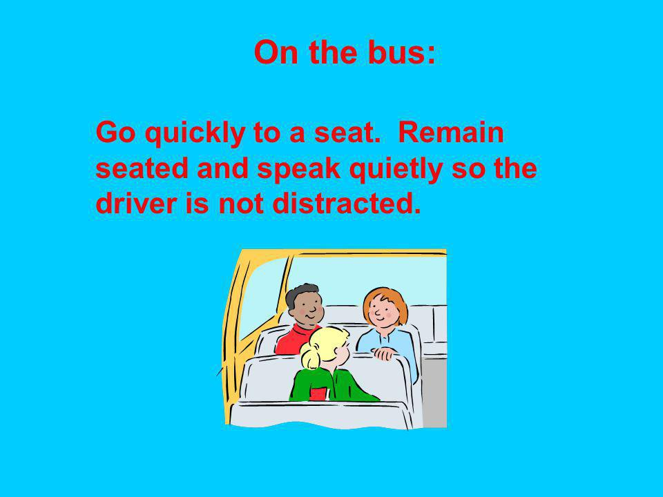 On the bus: Go quickly to a seat. Remain seated and speak quietly so the driver is not distracted.