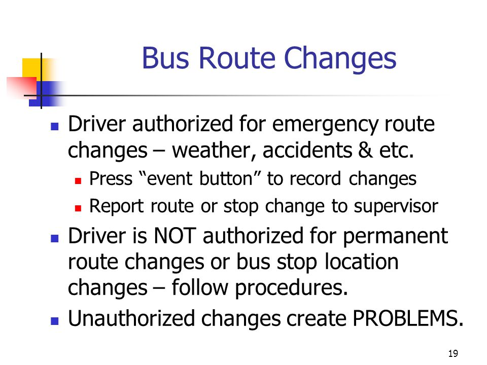 Bus Route Changes Driver authorized for emergency route changes – weather, accidents & etc. Press event button to record changes.
