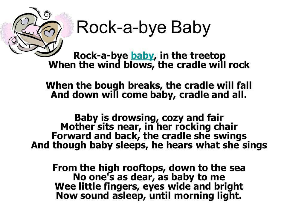 Rock-a-bye Baby Rock-a-bye baby, in the treetop When the wind blows, the cradle will rock.