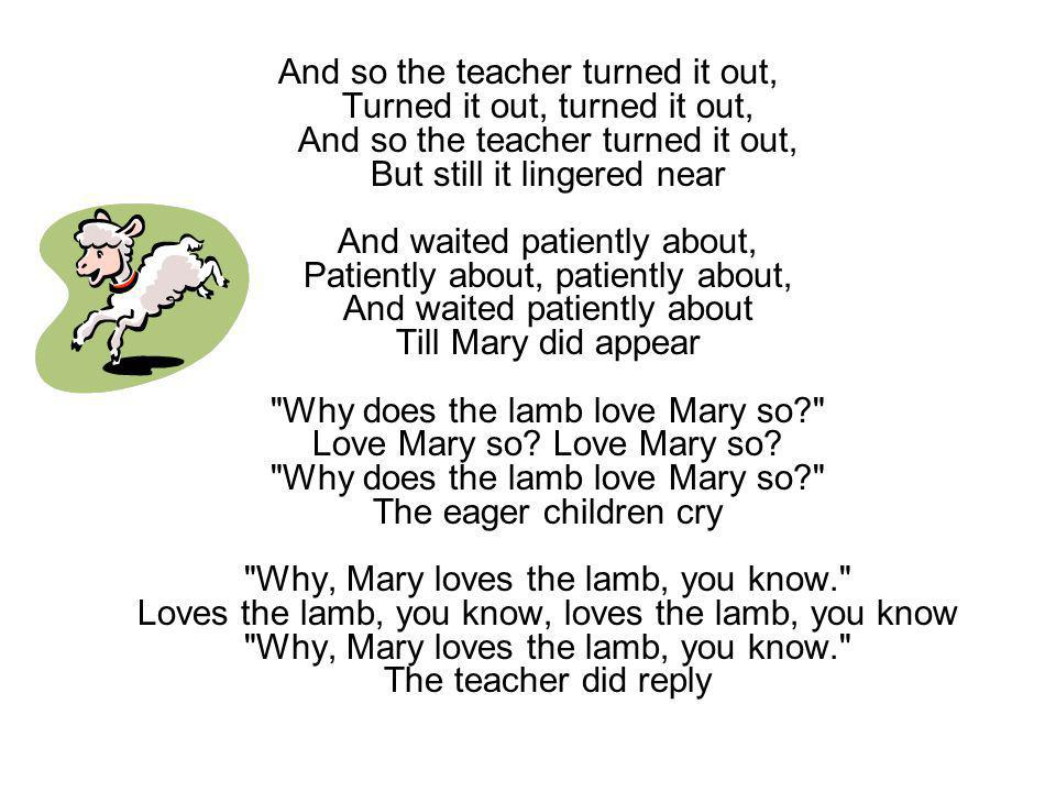 And so the teacher turned it out, Turned it out, turned it out, And so the teacher turned it out, But still it lingered near And waited patiently about, Patiently about, patiently about, And waited patiently about Till Mary did appear Why does the lamb love Mary so Love Mary so.