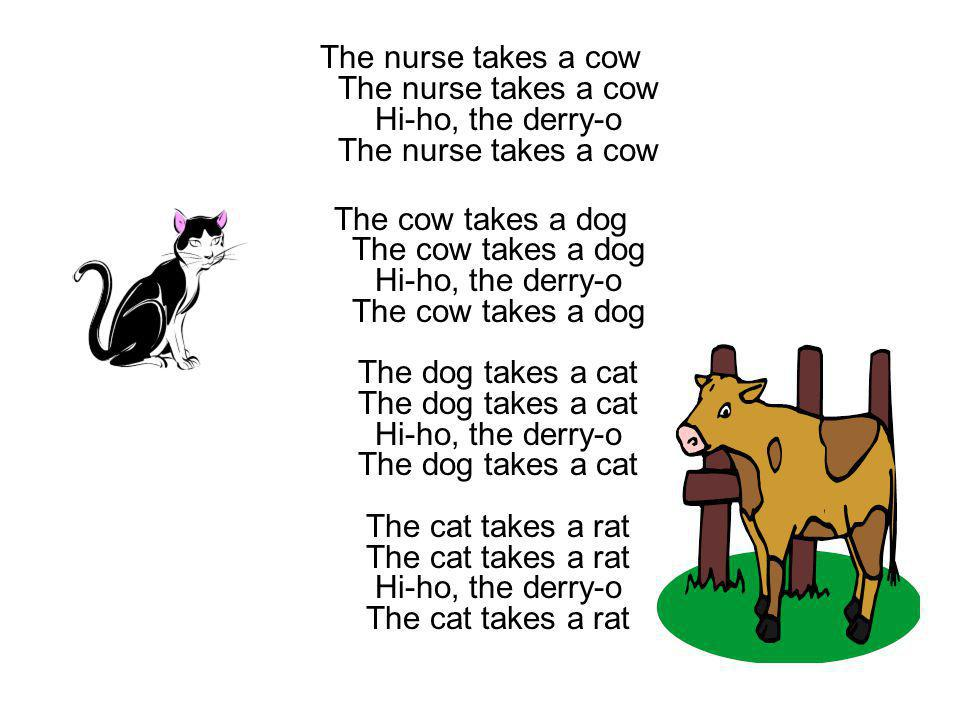 The nurse takes a cow The nurse takes a cow Hi-ho, the derry-o The nurse takes a cow
