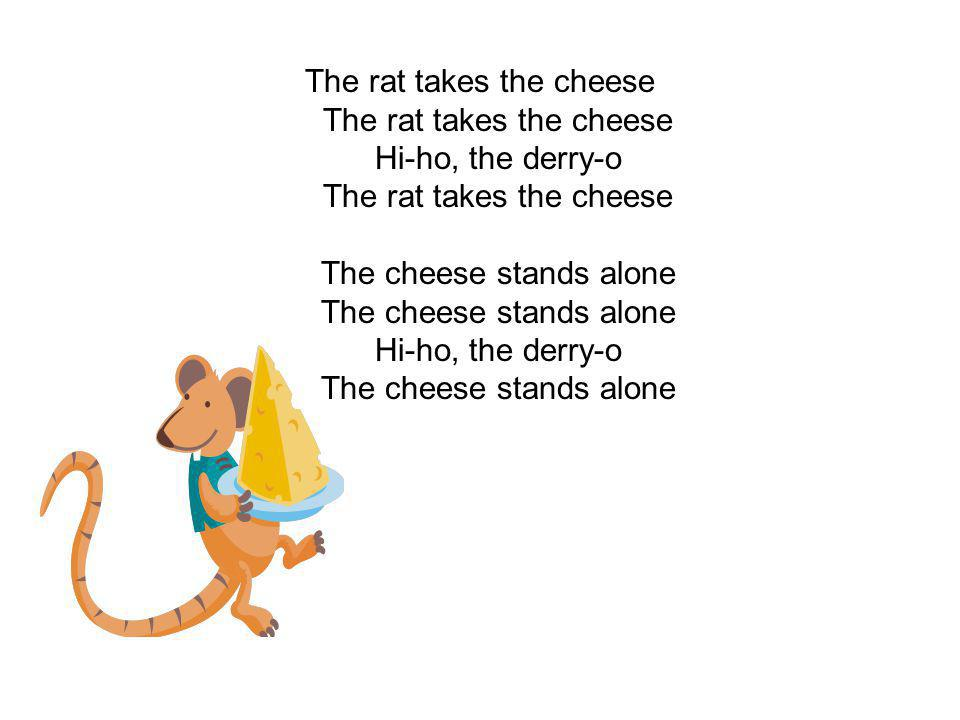 The rat takes the cheese The rat takes the cheese Hi-ho, the derry-o The rat takes the cheese The cheese stands alone The cheese stands alone Hi-ho, the derry-o The cheese stands alone