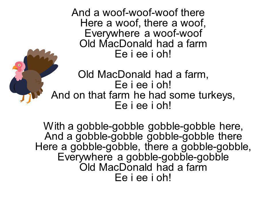 And a woof-woof-woof there Here a woof, there a woof, Everywhere a woof-woof Old MacDonald had a farm Ee i ee i oh.