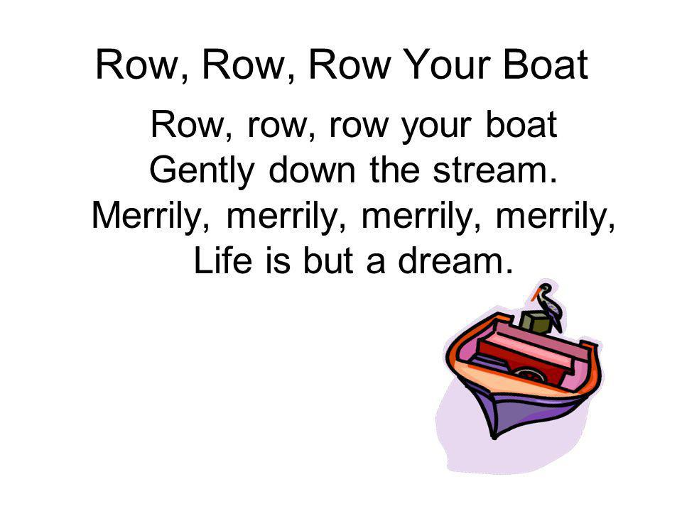 Row, Row, Row Your Boat Row, row, row your boat Gently down the stream.