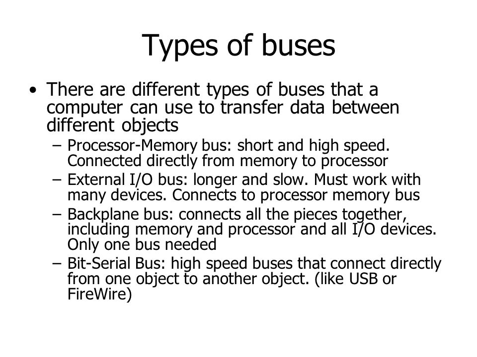 Types of buses There are different types of buses that a computer can use to transfer data between different objects.
