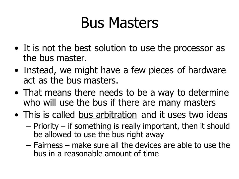Bus Masters It is not the best solution to use the processor as the bus master.