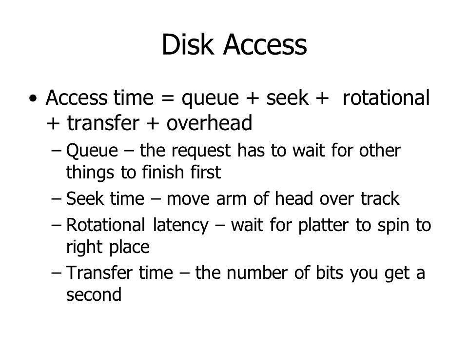 Disk Access Access time = queue + seek + rotational + transfer + overhead. Queue – the request has to wait for other things to finish first.