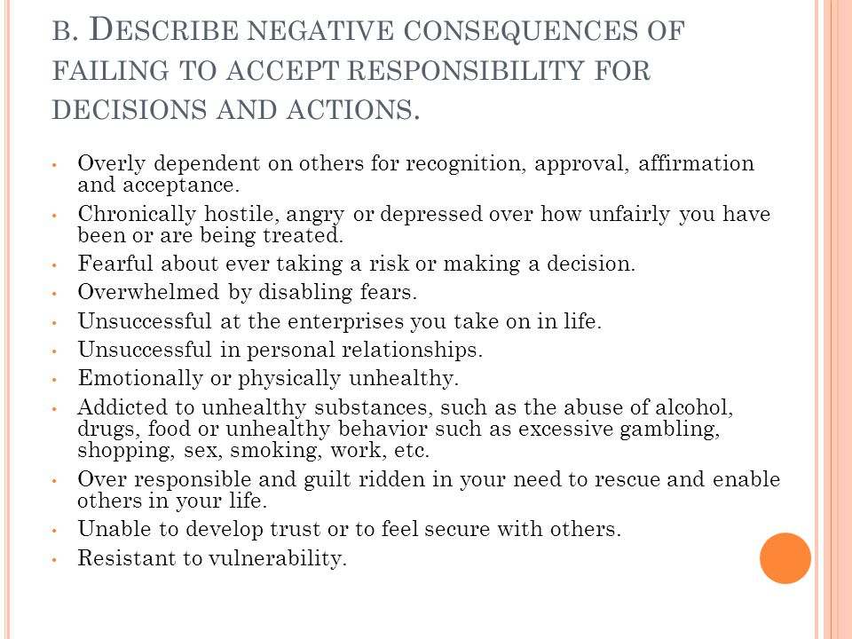 b. Describe negative consequences of failing to accept responsibility for decisions and actions.