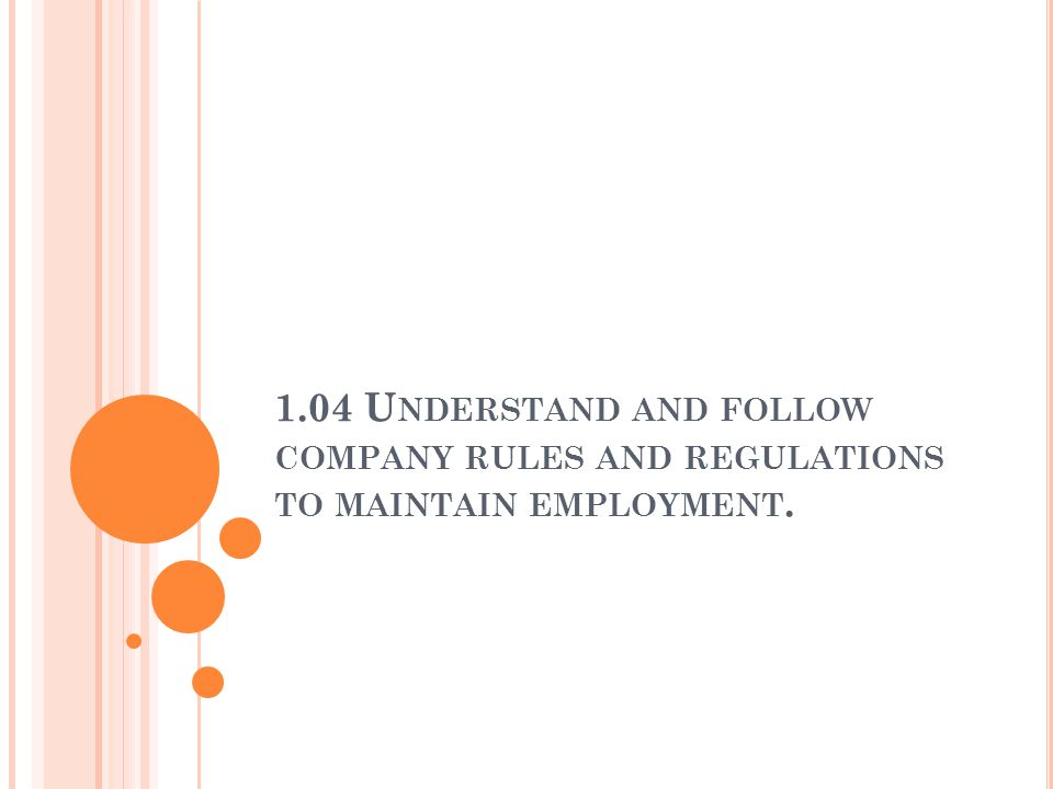 1.04 Understand and follow company rules and regulations to maintain employment.