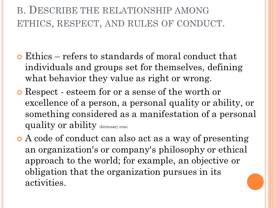 b. Describe the relationship among ethics, respect, and rules of conduct.