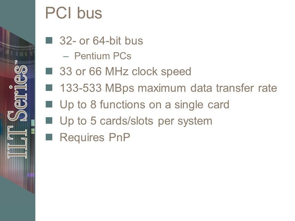 PCI bus 32- or 64-bit bus 33 or 66 MHz clock speed
