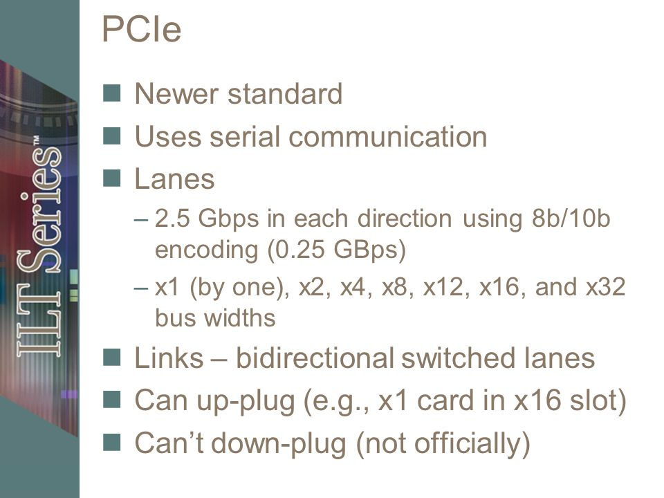 PCIe Newer standard Uses serial communication Lanes