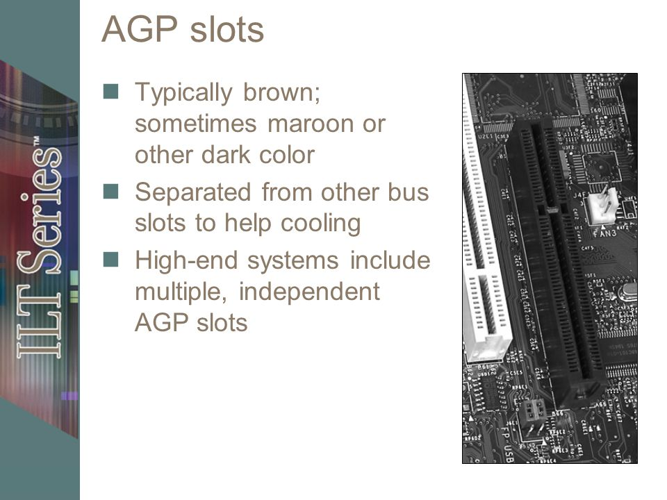 AGP slots Typically brown; sometimes maroon or other dark color