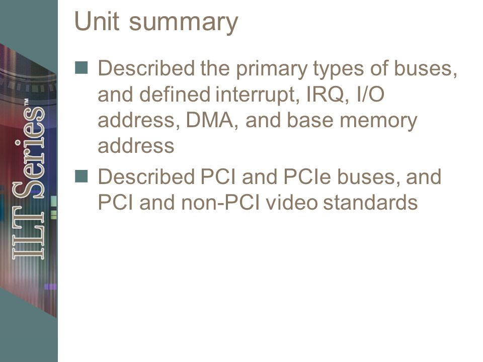 Unit summary Described the primary types of buses, and defined interrupt, IRQ, I/O address, DMA, and base memory address.