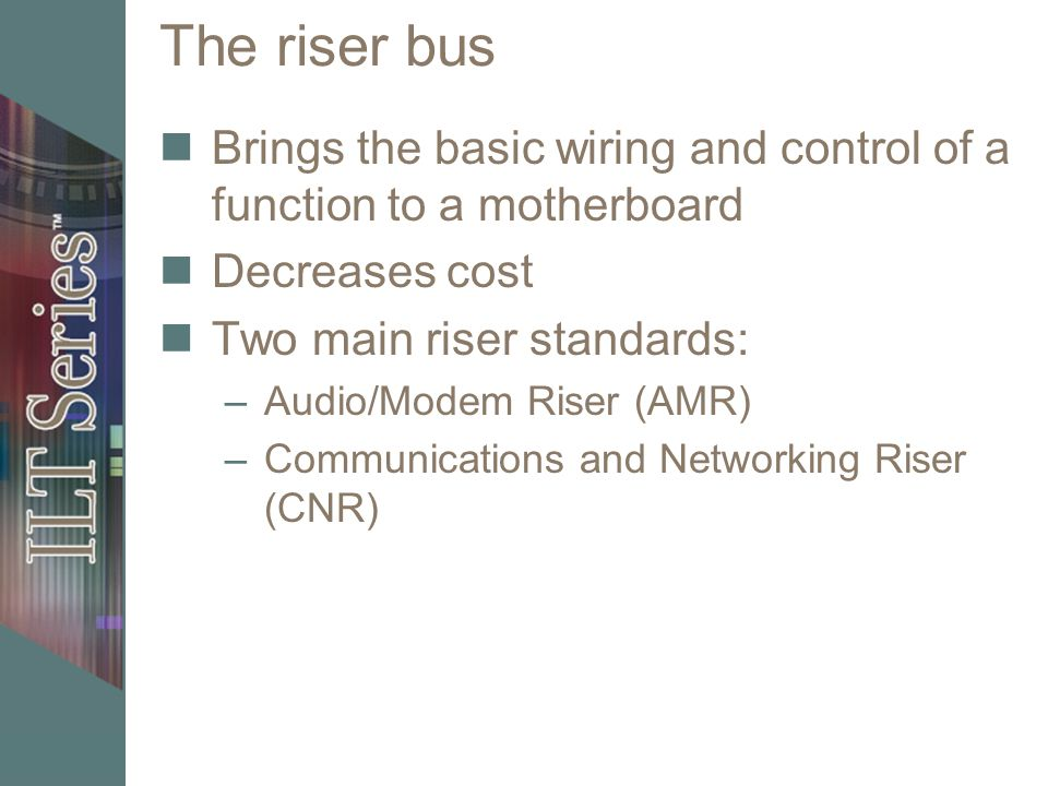 The riser bus Brings the basic wiring and control of a function to a motherboard. Decreases cost. Two main riser standards: