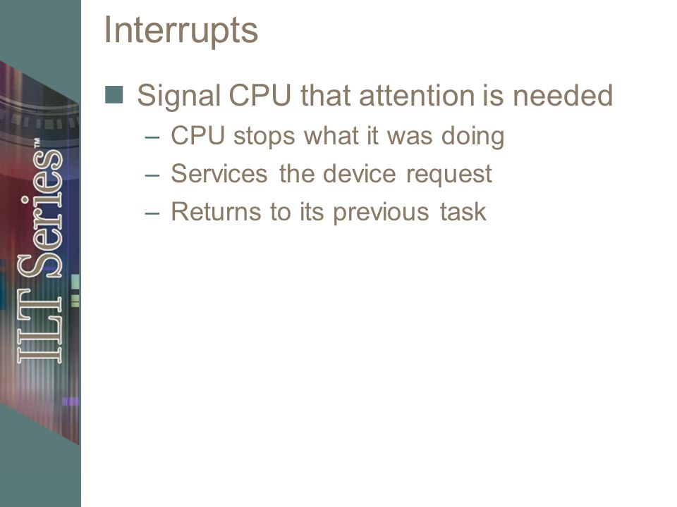 Interrupts Signal CPU that attention is needed