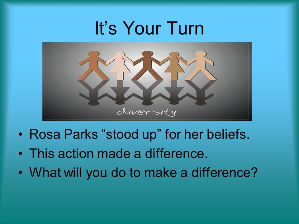 It's Your Turn Rosa Parks stood up for her beliefs.