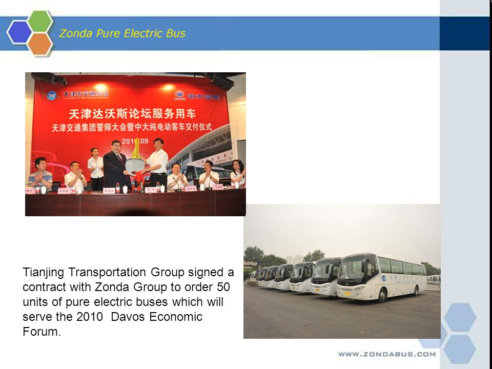 Tianjing Transportation Group signed a contract with Zonda Group to order 50 units of pure electric buses which will serve the 2010 Davos Economic Forum.