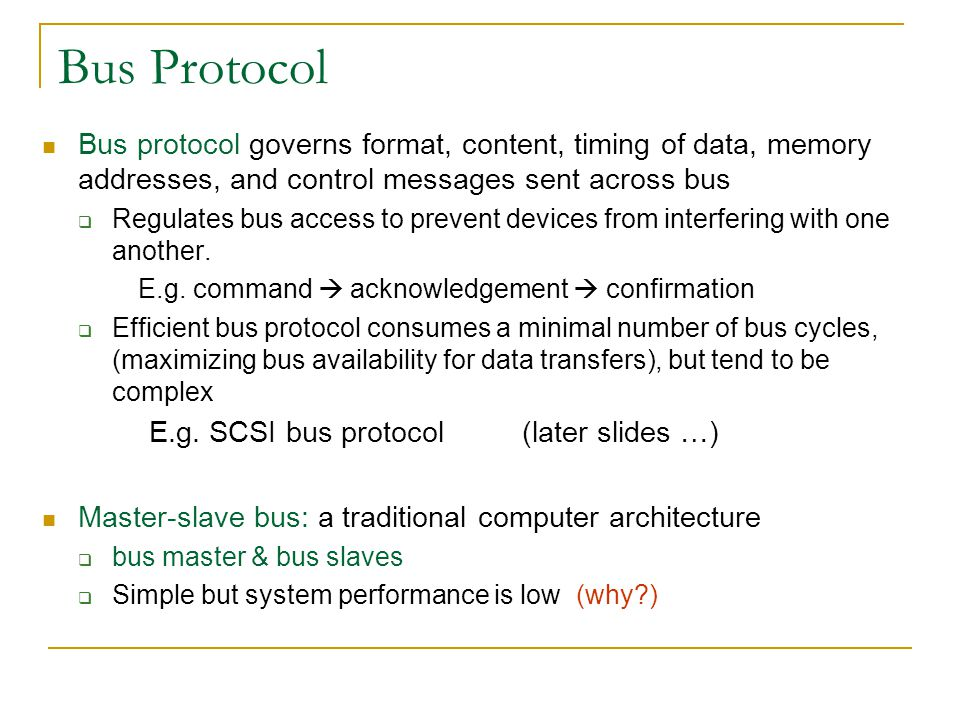 Bus Protocol Bus protocol governs format, content, timing of data, memory addresses, and control messages sent across bus.