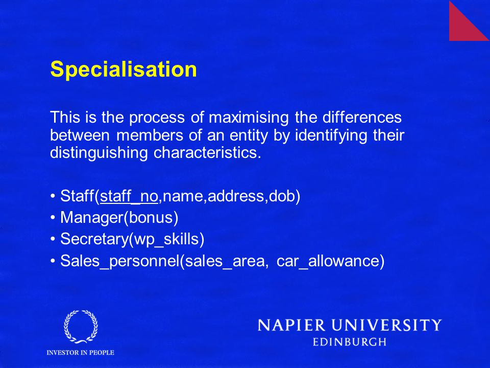 Specialisation This is the process of maximising the differences between members of an entity by identifying their distinguishing characteristics.