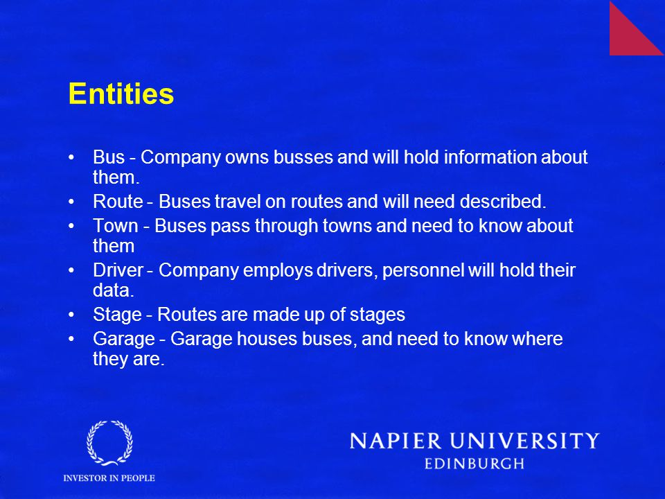 Entities Bus - Company owns busses and will hold information about them. Route - Buses travel on routes and will need described.