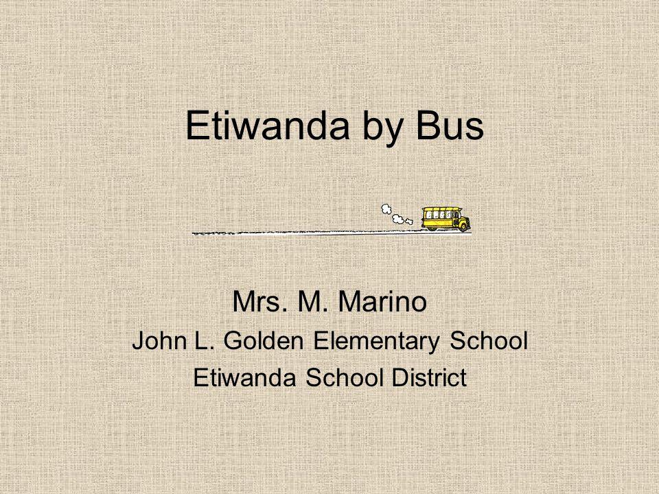 Etiwanda by Bus Mrs. M. Marino John L. Golden Elementary School