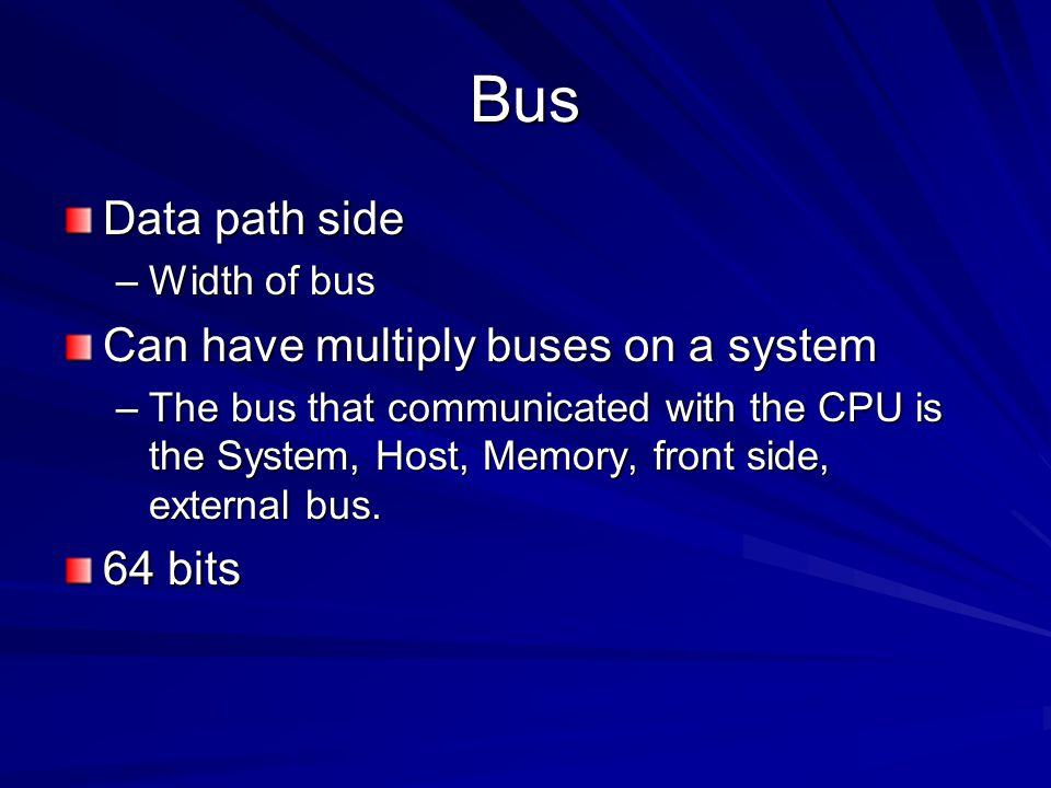 Bus Data path side Can have multiply buses on a system 64 bits