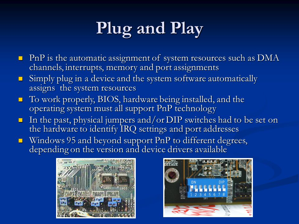 Plug and Play PnP is the automatic assignment of system resources such as DMA channels, interrupts, memory and port assignments.
