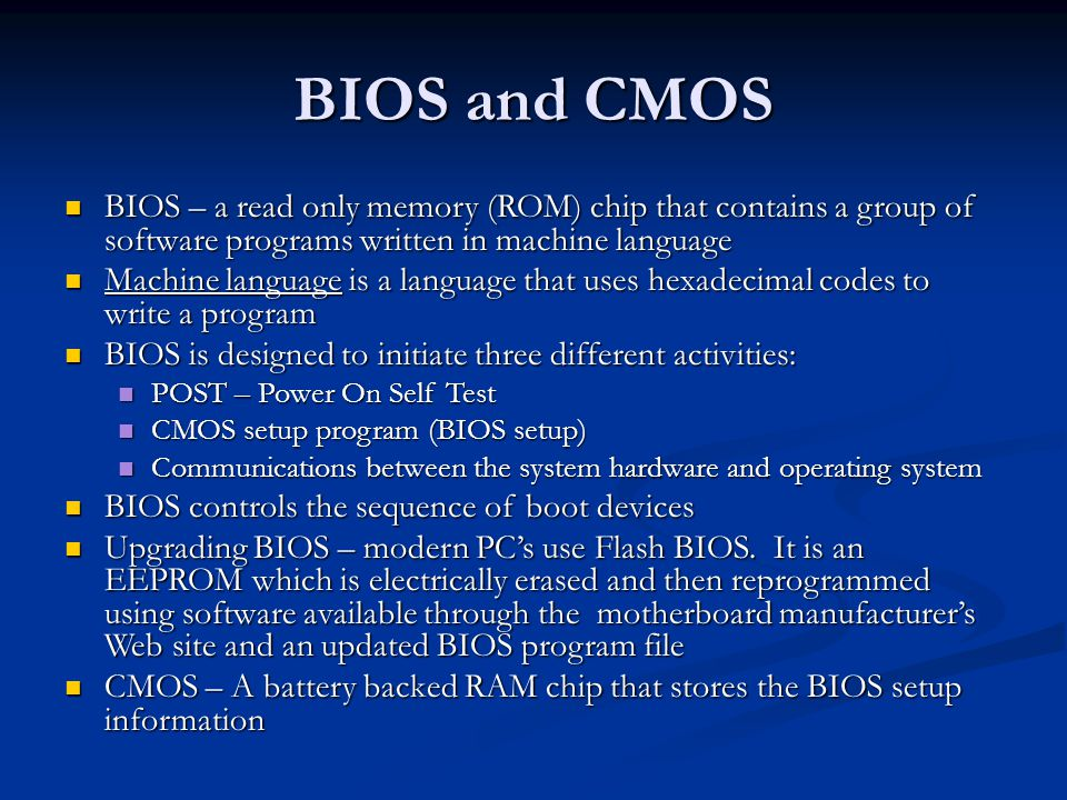 BIOS and CMOS BIOS – a read only memory (ROM) chip that contains a group of software programs written in machine language.