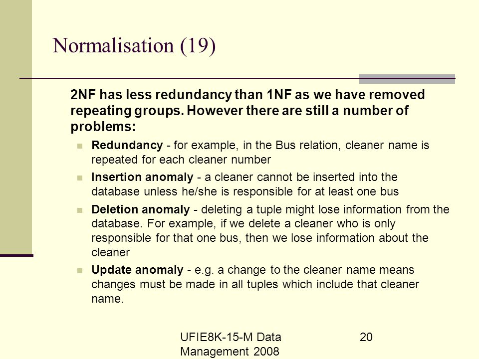 Normalisation (19) 2NF has less redundancy than 1NF as we have removed repeating groups. However there are still a number of problems: