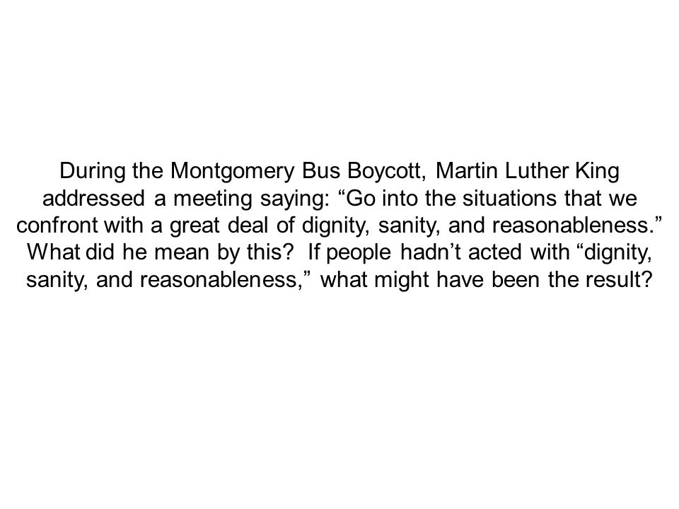 During the Montgomery Bus Boycott, Martin Luther King addressed a meeting saying: Go into the situations that we confront with a great deal of dignity, sanity, and reasonableness. What did he mean by this.