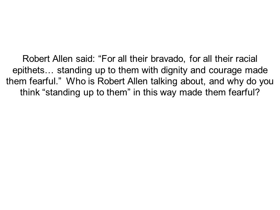 Robert Allen said: For all their bravado, for all their racial epithets… standing up to them with dignity and courage made them fearful. Who is Robert Allen talking about, and why do you think standing up to them in this way made them fearful