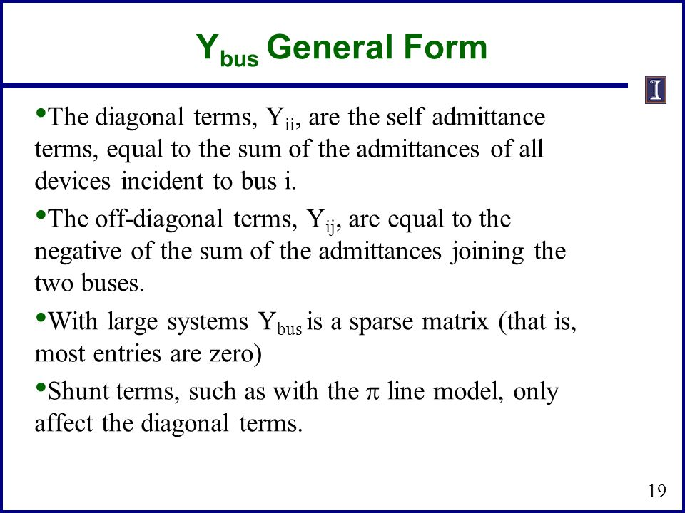 Ybus General Form The diagonal terms, Yii, are the self admittance terms, equal to the sum of the admittances of all devices incident to bus i.