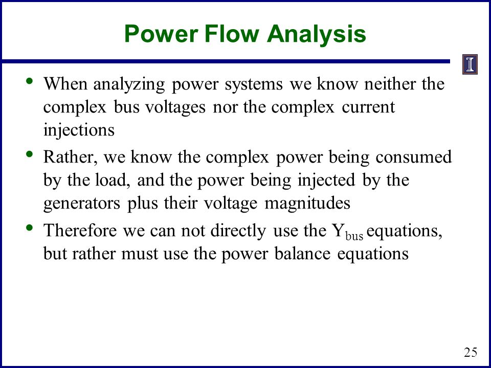 Power Flow Analysis When analyzing power systems we know neither the complex bus voltages nor the complex current injections.