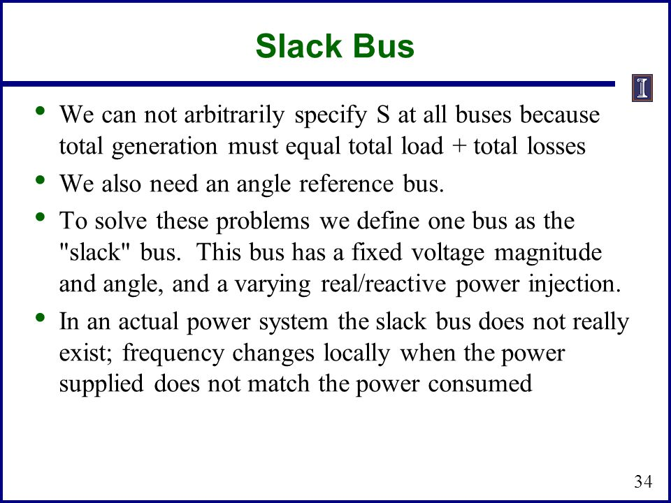 Slack Bus We can not arbitrarily specify S at all buses because total generation must equal total load + total losses.