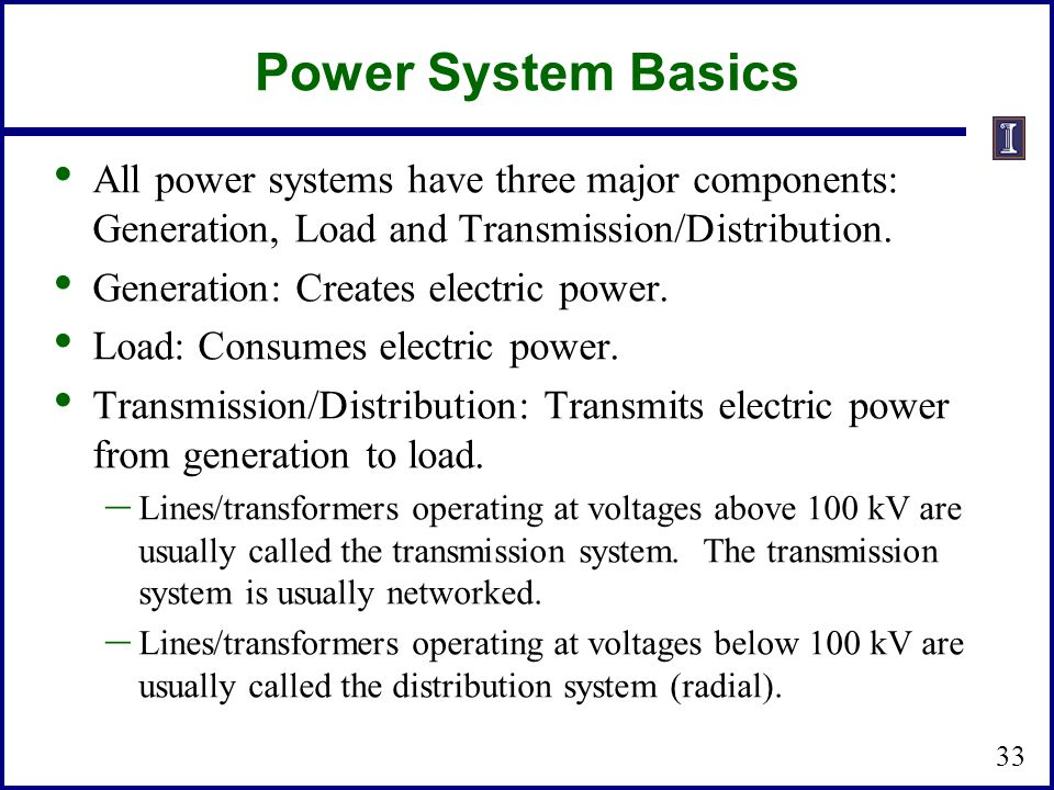 Power System Basics All power systems have three major components: Generation, Load and Transmission/Distribution.