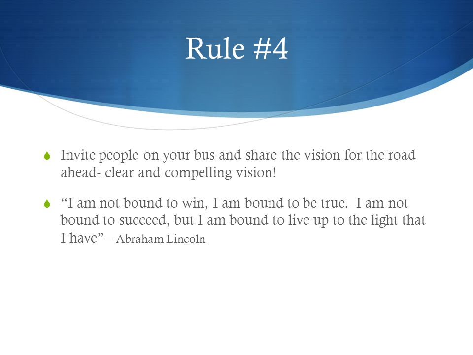 Rule #4 Invite people on your bus and share the vision for the road ahead- clear and compelling vision!