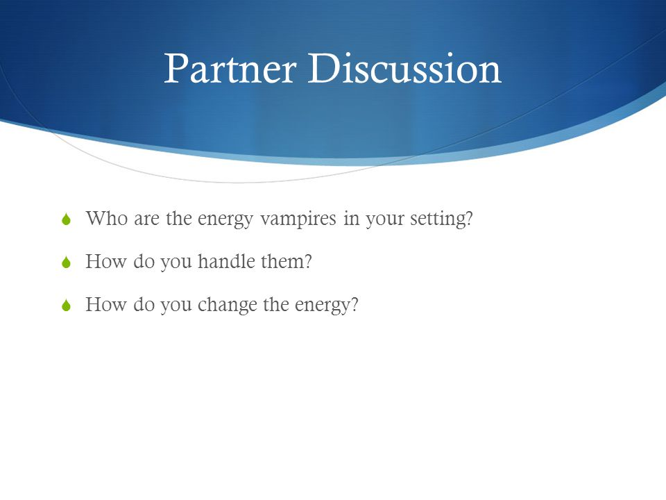 Partner Discussion Who are the energy vampires in your setting