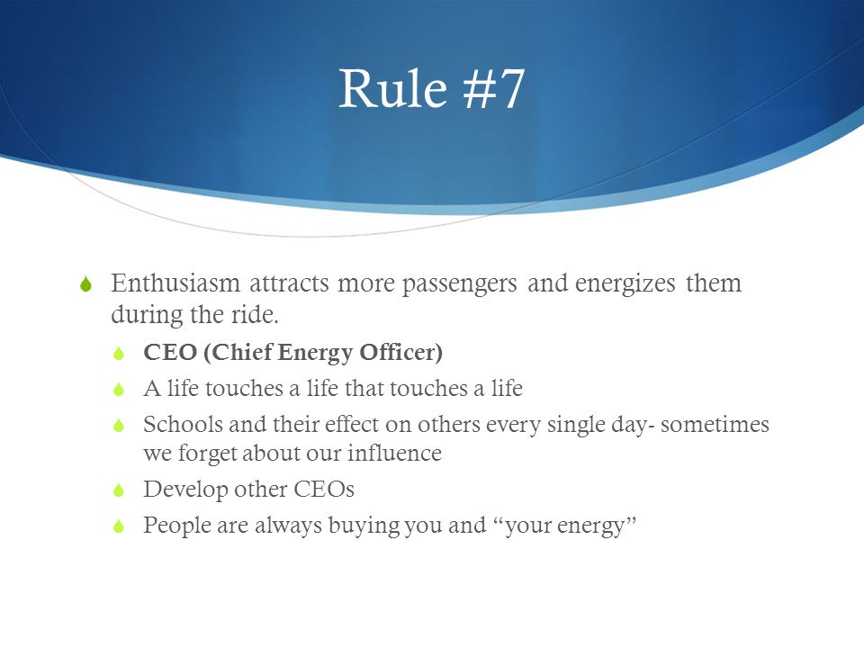 Rule #7 Enthusiasm attracts more passengers and energizes them during the ride. CEO (Chief Energy Officer)