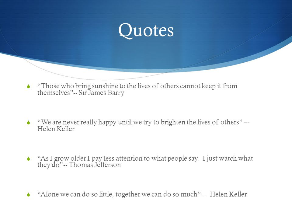 Quotes Those who bring sunshine to the lives of others cannot keep it from themselves -- Sir James Barry.