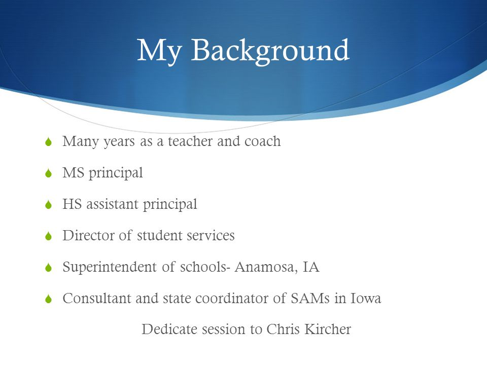 My Background Many years as a teacher and coach MS principal