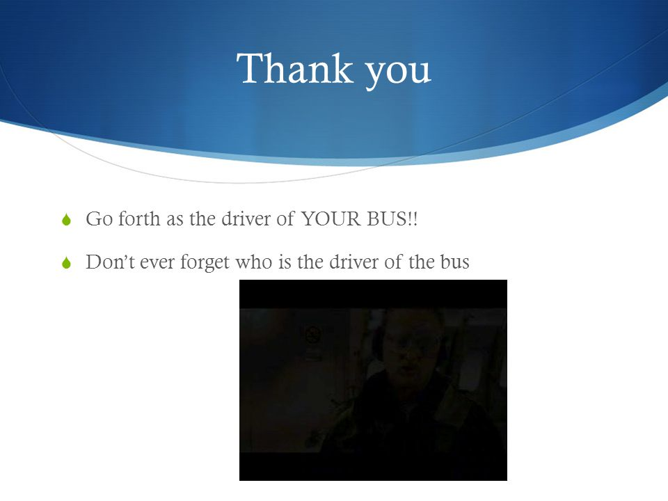 Thank you Go forth as the driver of YOUR BUS!!