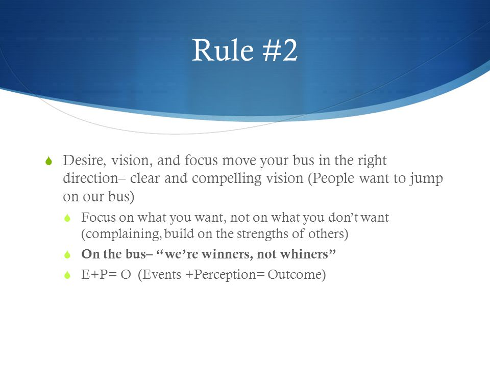 Rule #2 Desire, vision, and focus move your bus in the right direction– clear and compelling vision (People want to jump on our bus)