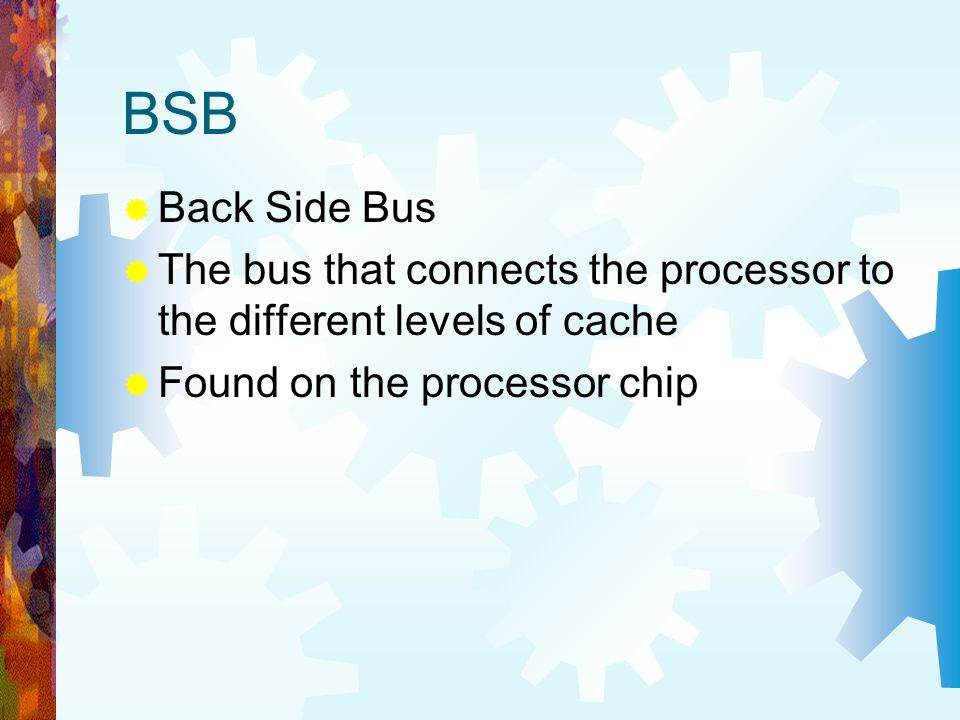 BSB Back Side Bus. The bus that connects the processor to the different levels of cache.