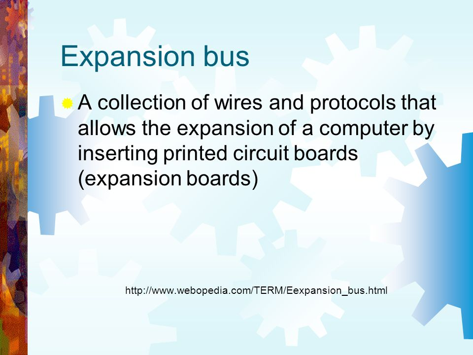 Expansion bus A collection of wires and protocols that allows the expansion of a computer by inserting printed circuit boards (expansion boards)