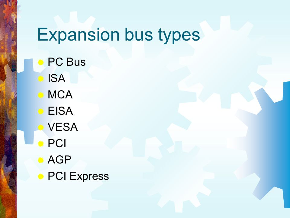 Expansion bus types PC Bus ISA MCA EISA VESA PCI AGP PCI Express