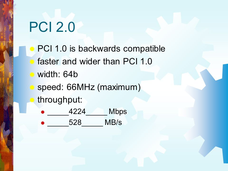 PCI 2.0 PCI 1.0 is backwards compatible faster and wider than PCI 1.0